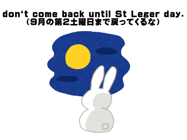 don`t come back until St Leger day.(9月の第2土曜日まで戻ってくるな)