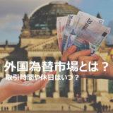 外国為替市場とは?取引時間は?土日、祝日はどうなる?